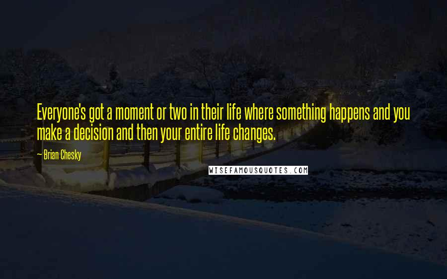 Brian Chesky quotes: Everyone's got a moment or two in their life where something happens and you make a decision and then your entire life changes.