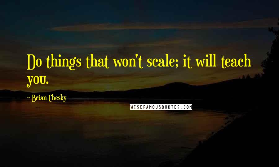 Brian Chesky quotes: Do things that won't scale; it will teach you.