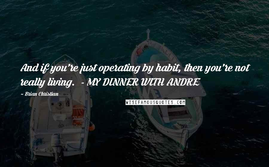 Brian Christian quotes: And if you're just operating by habit, then you're not really living. - MY DINNER WITH ANDRE