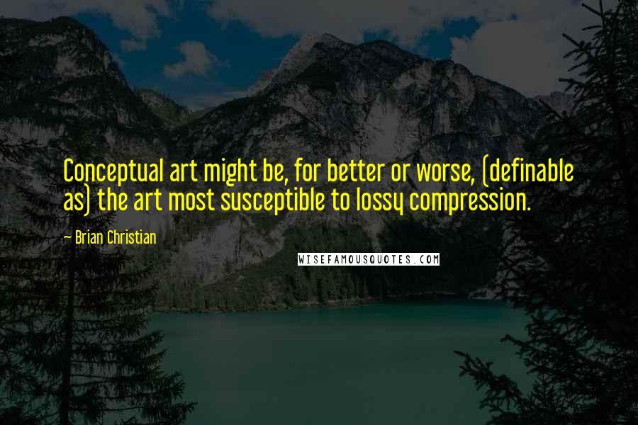 Brian Christian quotes: Conceptual art might be, for better or worse, (definable as) the art most susceptible to lossy compression.