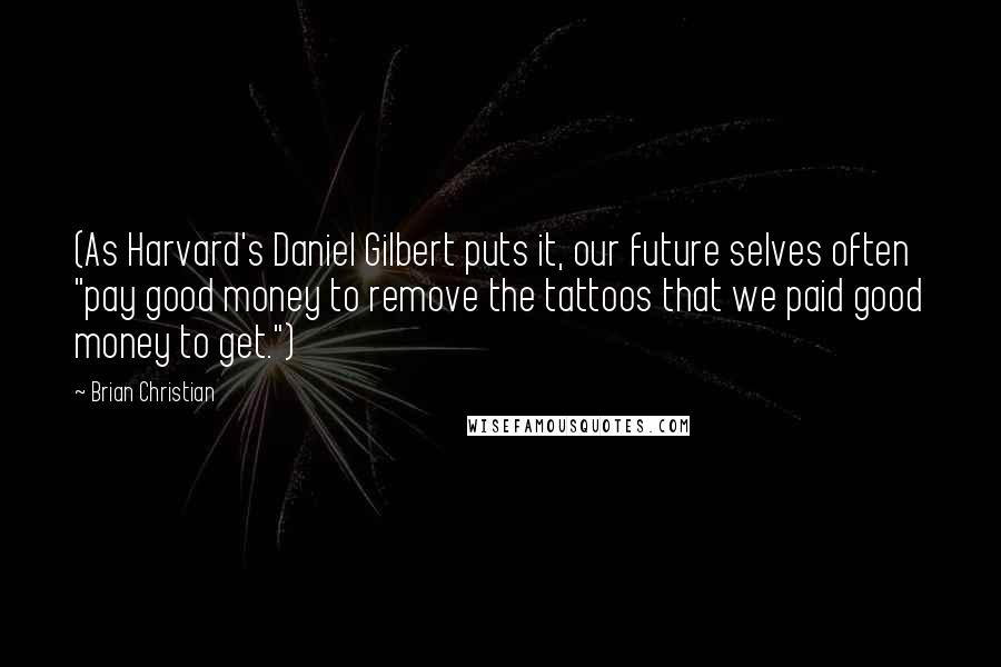 "Brian Christian quotes: (As Harvard's Daniel Gilbert puts it, our future selves often ""pay good money to remove the tattoos that we paid good money to get."")"