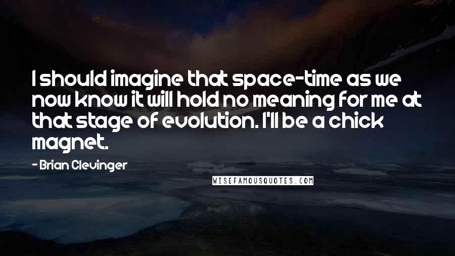 Brian Clevinger quotes: I should imagine that space-time as we now know it will hold no meaning for me at that stage of evolution. I'll be a chick magnet.