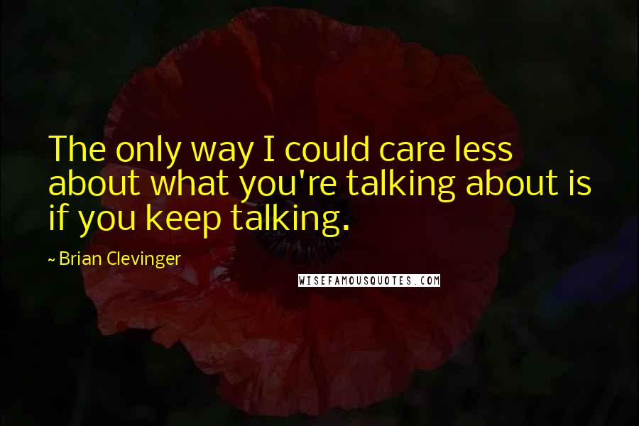 Brian Clevinger quotes: The only way I could care less about what you're talking about is if you keep talking.