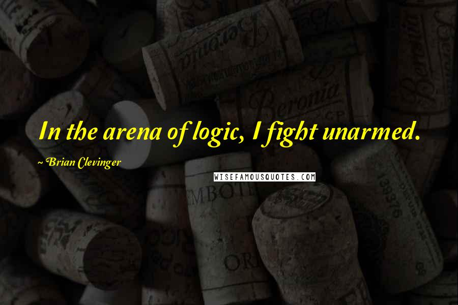 Brian Clevinger quotes: In the arena of logic, I fight unarmed.