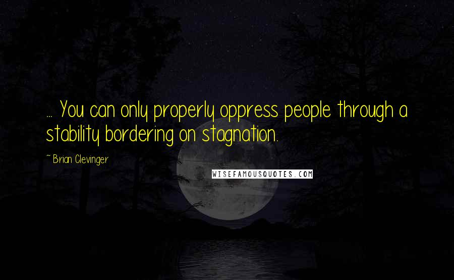 Brian Clevinger quotes: ... You can only properly oppress people through a stability bordering on stagnation.