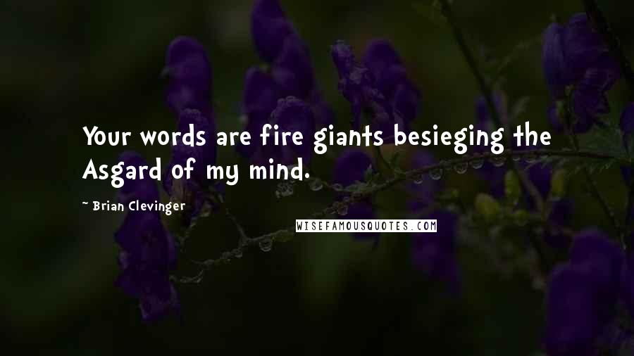 Brian Clevinger quotes: Your words are fire giants besieging the Asgard of my mind.