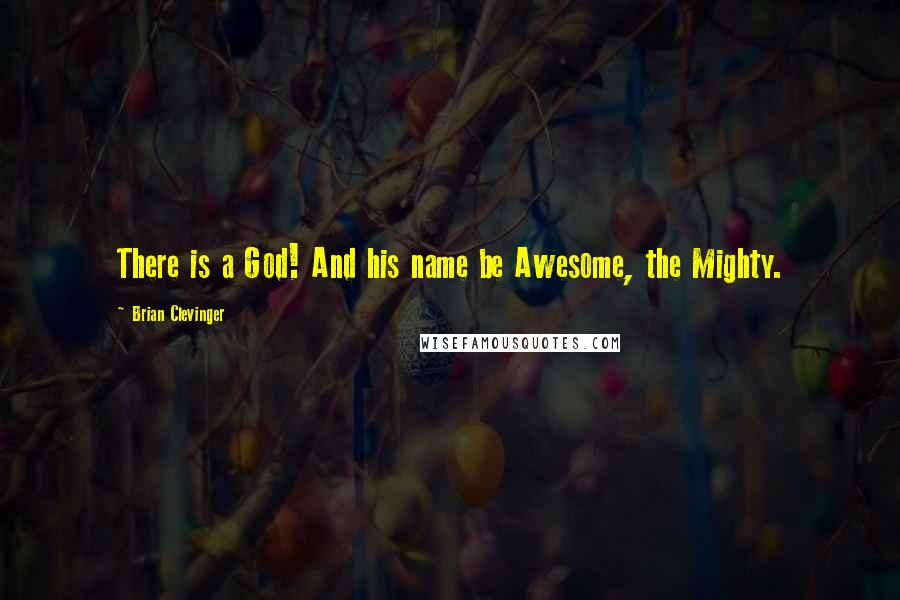 Brian Clevinger quotes: There is a God! And his name be Awesome, the Mighty.