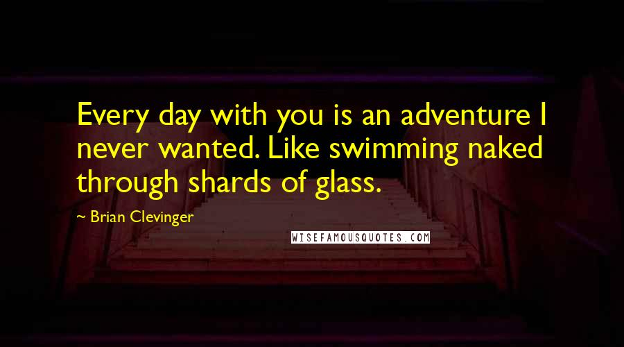 Brian Clevinger quotes: Every day with you is an adventure I never wanted. Like swimming naked through shards of glass.