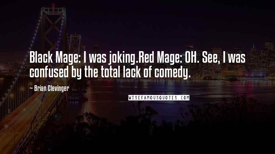 Brian Clevinger quotes: Black Mage: I was joking.Red Mage: OH. See, I was confused by the total lack of comedy.