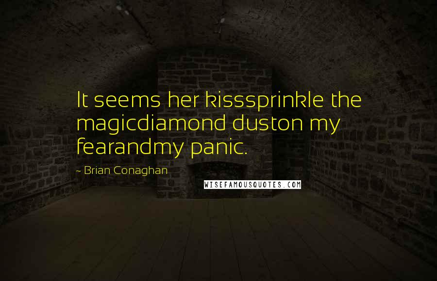 Brian Conaghan quotes: It seems her kisssprinkle the magicdiamond duston my fearandmy panic.