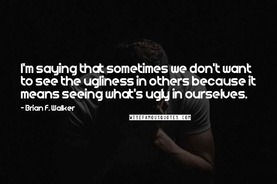 Brian F. Walker quotes: I'm saying that sometimes we don't want to see the ugliness in others because it means seeing what's ugly in ourselves.