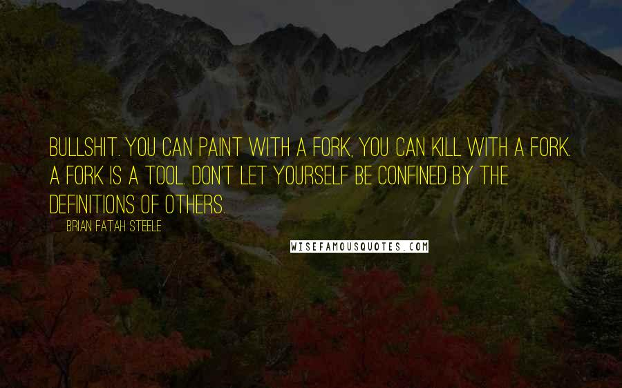 Brian Fatah Steele quotes: Bullshit. You can paint with a fork, you can kill with a fork. A fork is a tool. Don't let yourself be confined by the definitions of others.