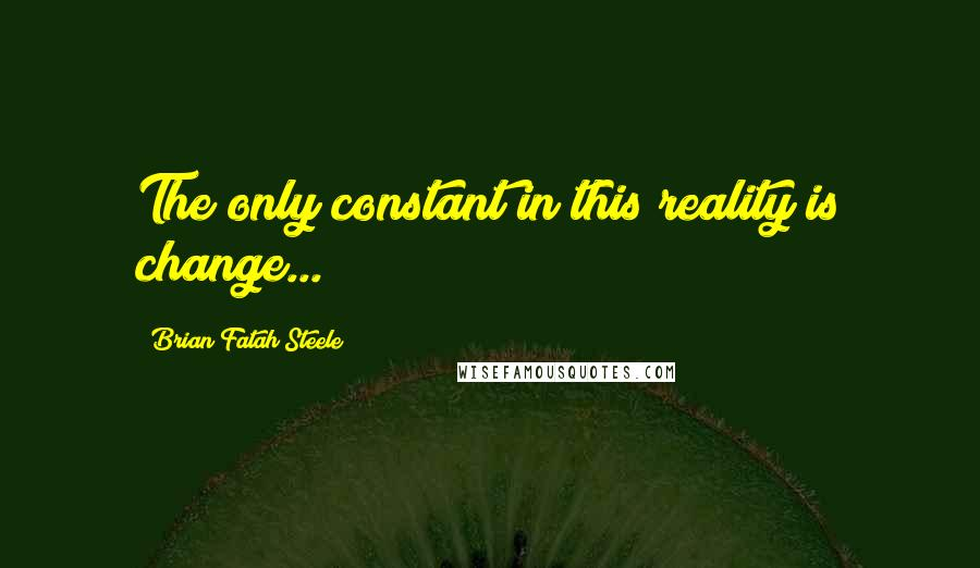 Brian Fatah Steele quotes: The only constant in this reality is change...