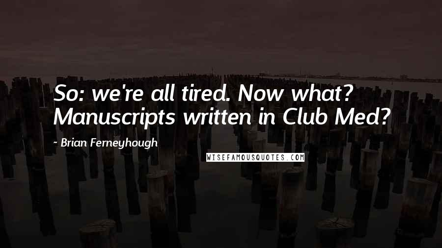 Brian Ferneyhough quotes: So: we're all tired. Now what? Manuscripts written in Club Med?