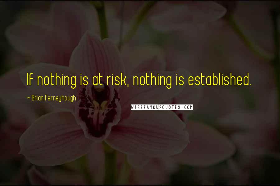 Brian Ferneyhough quotes: If nothing is at risk, nothing is established.