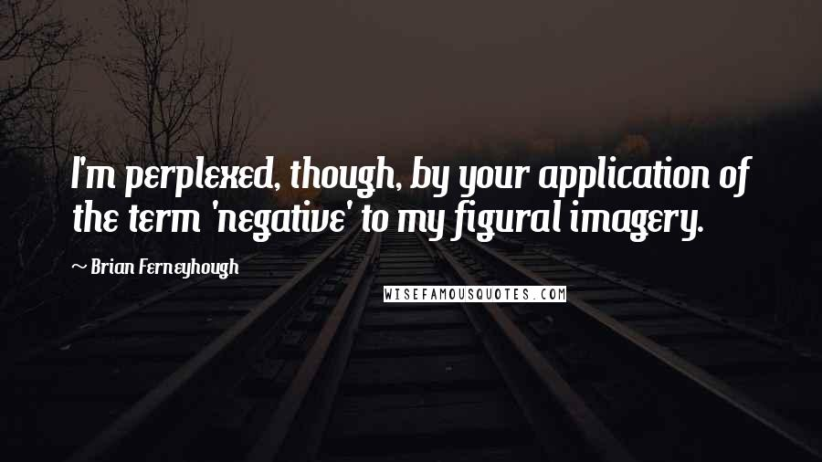 Brian Ferneyhough quotes: I'm perplexed, though, by your application of the term 'negative' to my figural imagery.