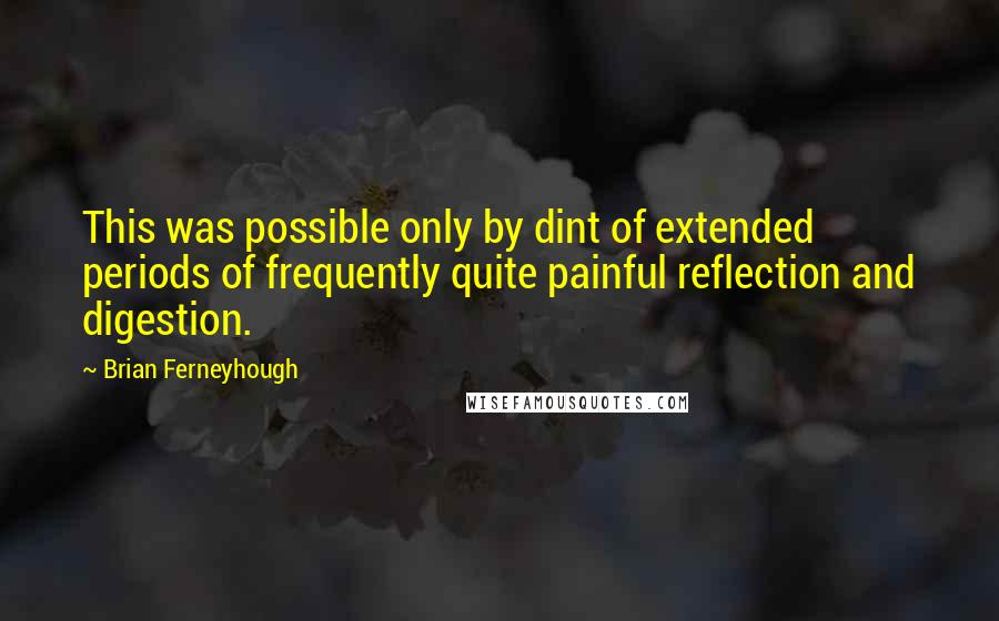 Brian Ferneyhough quotes: This was possible only by dint of extended periods of frequently quite painful reflection and digestion.