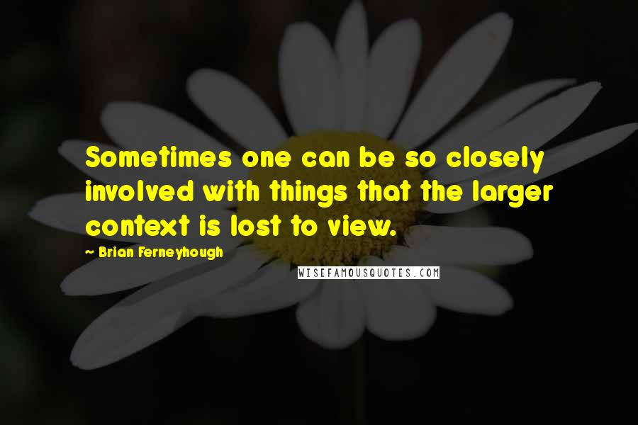 Brian Ferneyhough quotes: Sometimes one can be so closely involved with things that the larger context is lost to view.
