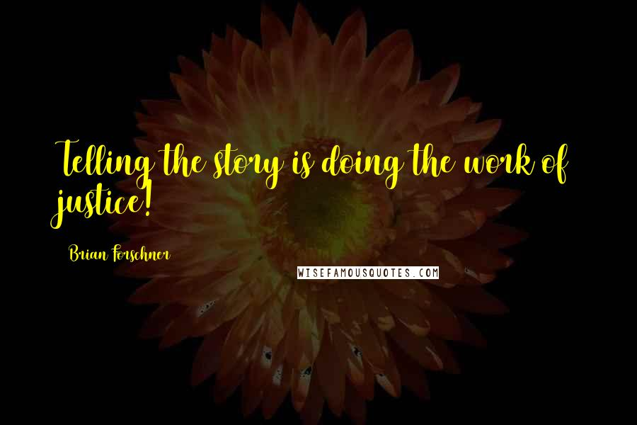 Brian Forschner quotes: Telling the story is doing the work of justice!