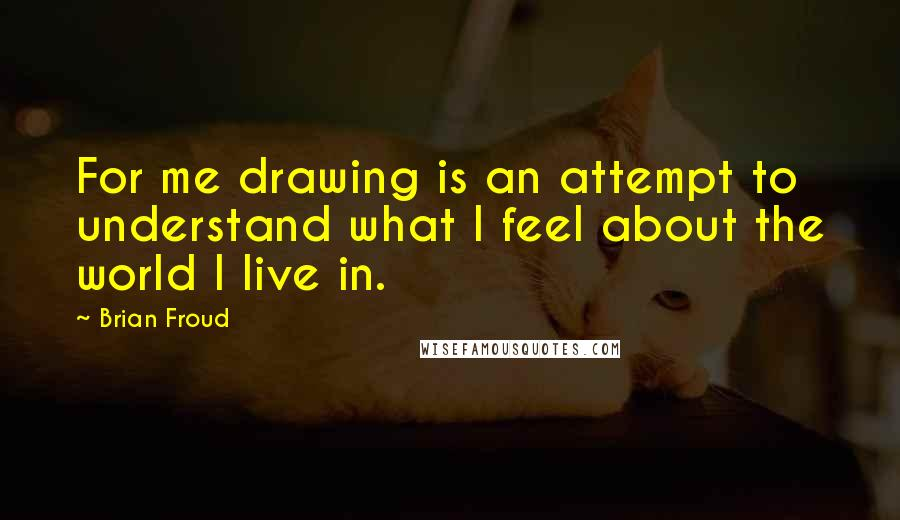 Brian Froud quotes: For me drawing is an attempt to understand what I feel about the world I live in.