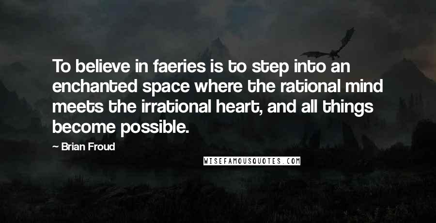 Brian Froud quotes: To believe in faeries is to step into an enchanted space where the rational mind meets the irrational heart, and all things become possible.