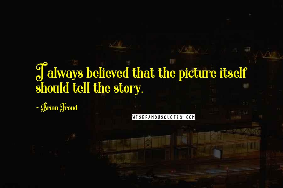 Brian Froud quotes: I always believed that the picture itself should tell the story.