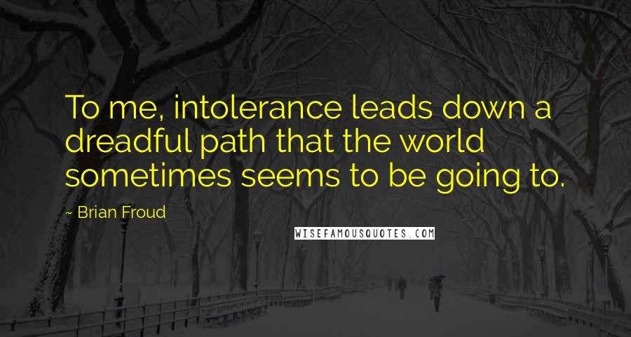 Brian Froud quotes: To me, intolerance leads down a dreadful path that the world sometimes seems to be going to.