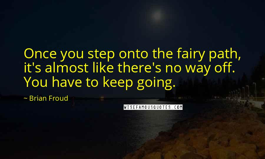 Brian Froud quotes: Once you step onto the fairy path, it's almost like there's no way off. You have to keep going.