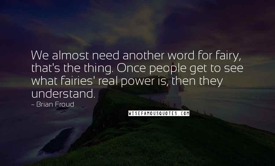 Brian Froud quotes: We almost need another word for fairy, that's the thing. Once people get to see what fairies' real power is, then they understand.