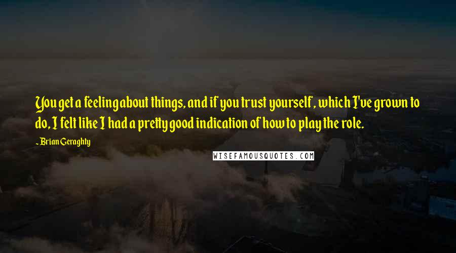 Brian Geraghty quotes: You get a feeling about things, and if you trust yourself, which I've grown to do, I felt like I had a pretty good indication of how to play the