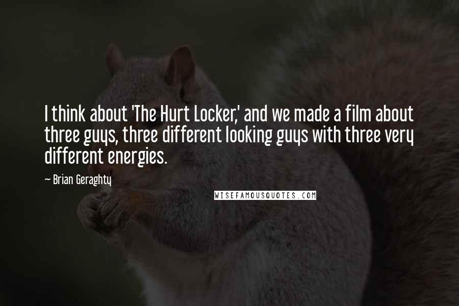 Brian Geraghty quotes: I think about 'The Hurt Locker,' and we made a film about three guys, three different looking guys with three very different energies.