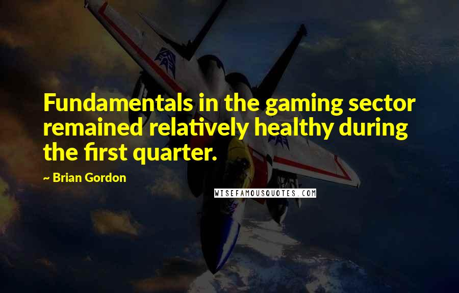 Brian Gordon quotes: Fundamentals in the gaming sector remained relatively healthy during the first quarter.