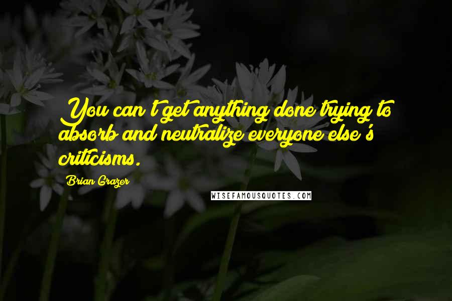 Brian Grazer quotes: You can't get anything done trying to absorb and neutralize everyone else's criticisms.