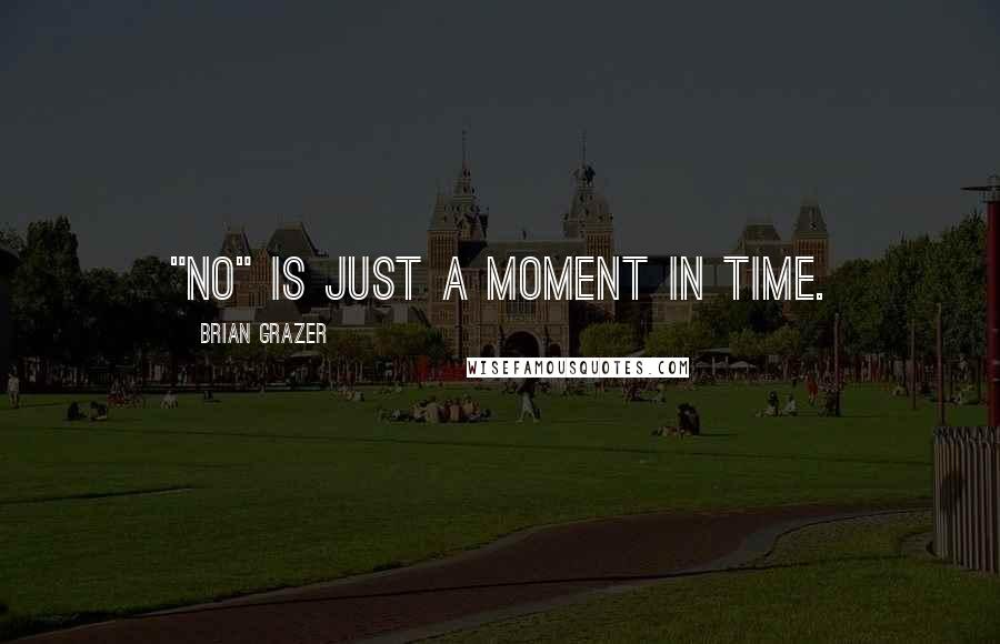 "Brian Grazer quotes: ""No"" is just a moment in time."