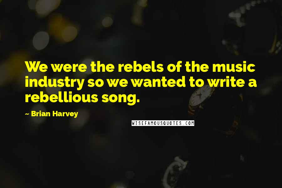 Brian Harvey quotes: We were the rebels of the music industry so we wanted to write a rebellious song.