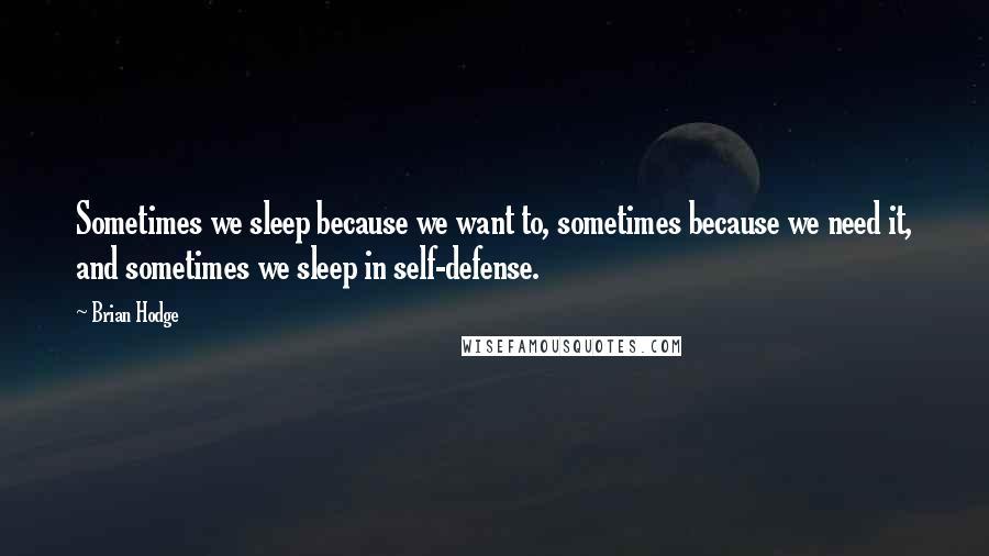 Brian Hodge quotes: Sometimes we sleep because we want to, sometimes because we need it, and sometimes we sleep in self-defense.