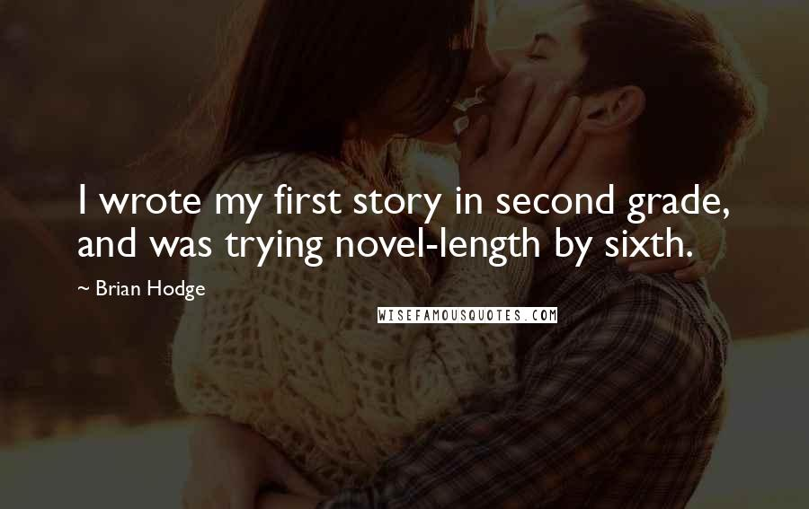 Brian Hodge quotes: I wrote my first story in second grade, and was trying novel-length by sixth.