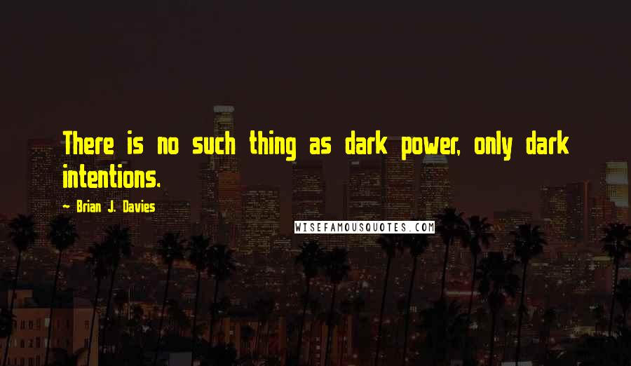 Brian J. Davies quotes: There is no such thing as dark power, only dark intentions.