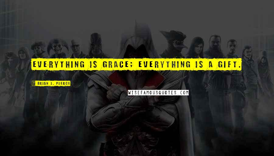 Brian J. Pierce quotes: Everything is grace; everything is a gift.