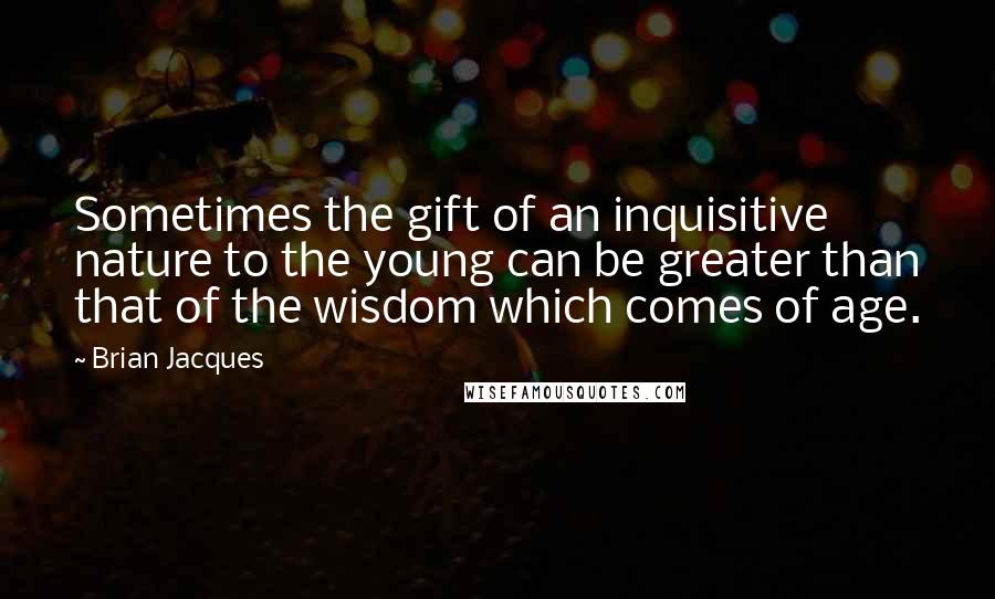 Brian Jacques quotes: Sometimes the gift of an inquisitive nature to the young can be greater than that of the wisdom which comes of age.
