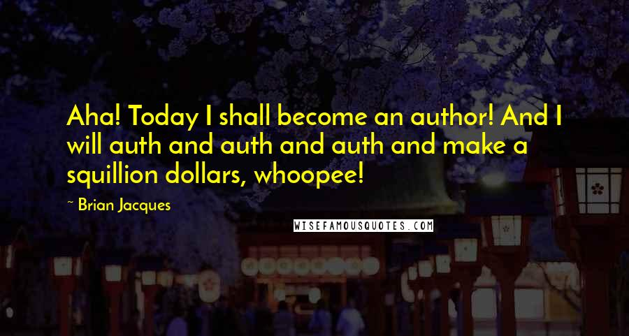 Brian Jacques quotes: Aha! Today I shall become an author! And I will auth and auth and auth and make a squillion dollars, whoopee!