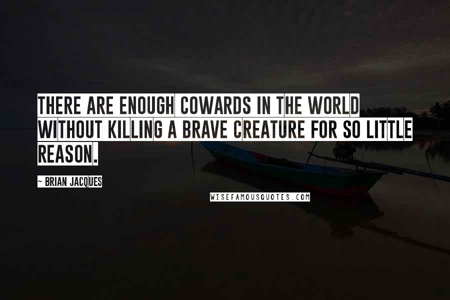 Brian Jacques quotes: There are enough cowards in the world without killing a brave creature for so little reason.