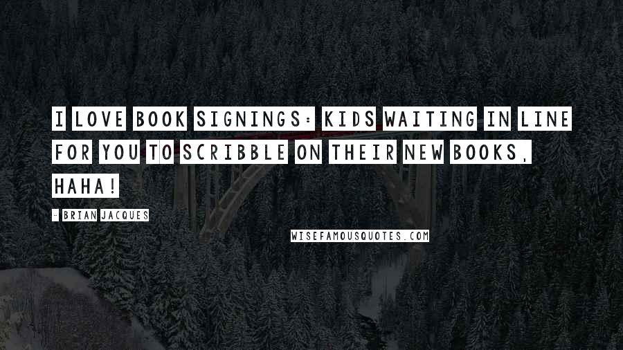 Brian Jacques quotes: I love book signings: kids waiting in line for you to scribble on their new books, haha!