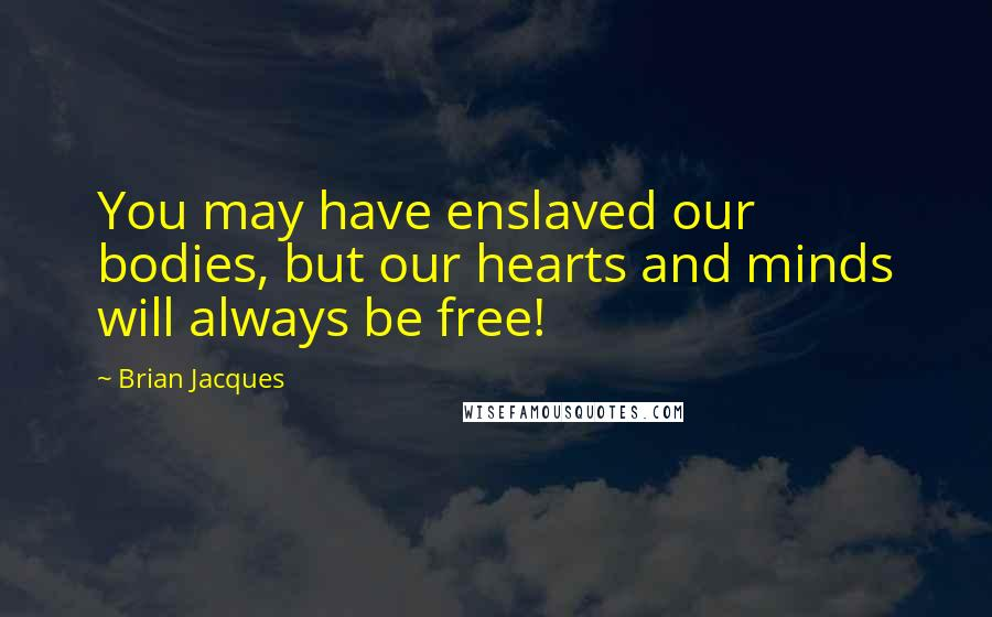 Brian Jacques quotes: You may have enslaved our bodies, but our hearts and minds will always be free!