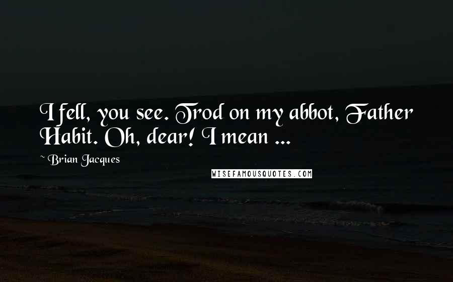 Brian Jacques quotes: I fell, you see. Trod on my abbot, Father Habit. Oh, dear! I mean ...