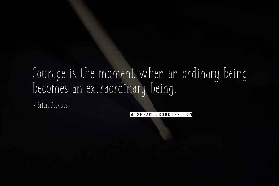 Brian Jacques quotes: Courage is the moment when an ordinary being becomes an extraordinary being.