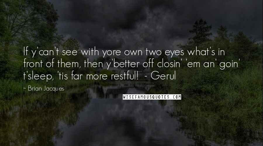 Brian Jacques quotes: If y'can't see with yore own two eyes what's in front of them, then y'better off closin' 'em an' goin' t'sleep, 'tis far more restful! - Gerul