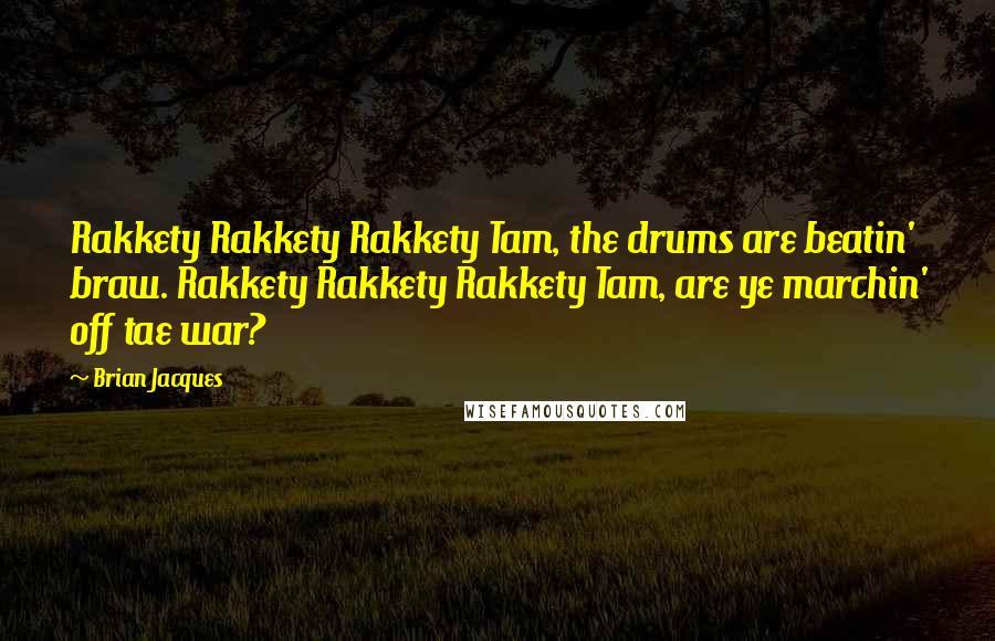 Brian Jacques quotes: Rakkety Rakkety Rakkety Tam, the drums are beatin' braw. Rakkety Rakkety Rakkety Tam, are ye marchin' off tae war?