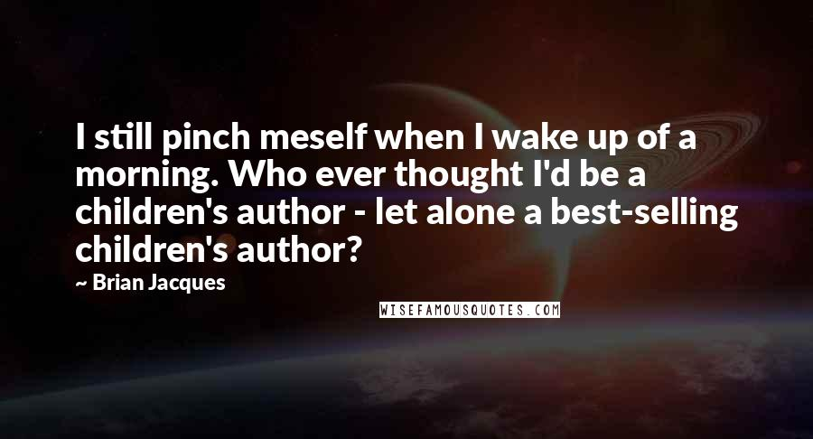 Brian Jacques quotes: I still pinch meself when I wake up of a morning. Who ever thought I'd be a children's author - let alone a best-selling children's author?