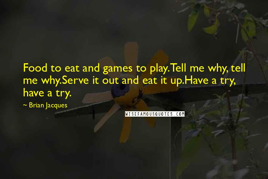Brian Jacques quotes: Food to eat and games to play.Tell me why, tell me why.Serve it out and eat it up.Have a try, have a try.
